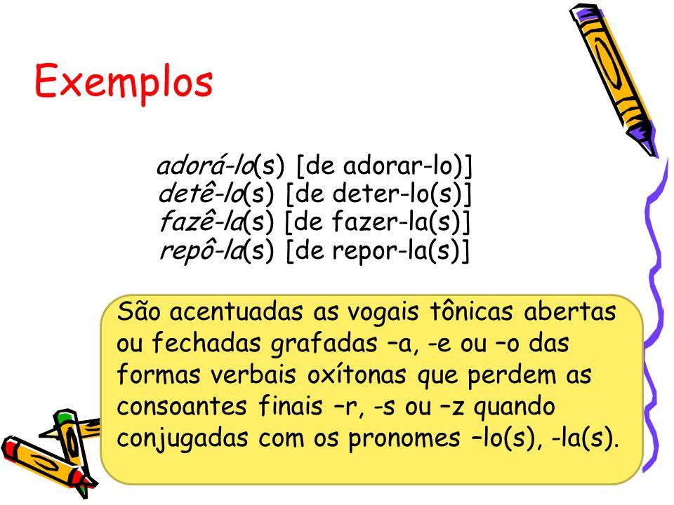 Exemplos adorá-lo(s) [de adorar-lo)] detê-lo(s) [de deter-lo(s)] fazê-la(s) [de fazer-la(s)] repô-la(s) [de repor-la(s)]
